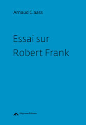 Essai sur Robert Frank - Arnaud Claass